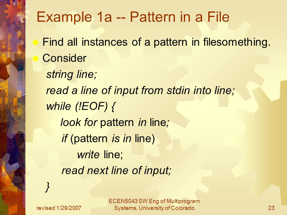 revised 1/29/2007 ECEN5043 SW Eng of Multiprogram Systems, University of Colorado23 Example 1a -- Pattern in a File  Find all instances of a pattern in filesomething.