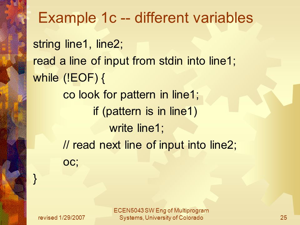 revised 1/29/2007 ECEN5043 SW Eng of Multiprogram Systems, University of Colorado25 Example 1c -- different variables string line1, line2; read a line of input from stdin into line1; while (!EOF) { co look for pattern in line1; if (pattern is in line1) write line1; // read next line of input into line2; oc; }