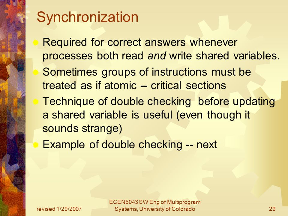 revised 1/29/2007 ECEN5043 SW Eng of Multiprogram Systems, University of Colorado29 Synchronization  Required for correct answers whenever processes both read and write shared variables.