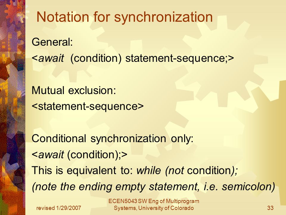 revised 1/29/2007 ECEN5043 SW Eng of Multiprogram Systems, University of Colorado33 Notation for synchronization General: Mutual exclusion: Conditional synchronization only: This is equivalent to: while (not condition); (note the ending empty statement, i.e.
