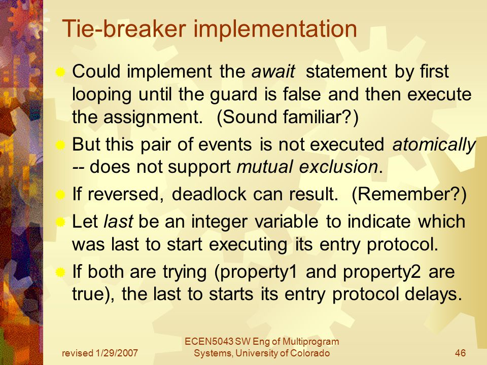 revised 1/29/2007 ECEN5043 SW Eng of Multiprogram Systems, University of Colorado46 Tie-breaker implementation  Could implement the await statement by first looping until the guard is false and then execute the assignment.