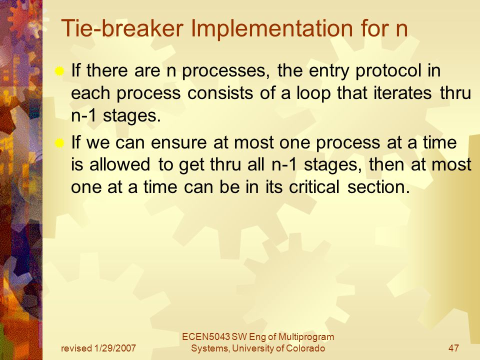 revised 1/29/2007 ECEN5043 SW Eng of Multiprogram Systems, University of Colorado47 Tie-breaker Implementation for n  If there are n processes, the entry protocol in each process consists of a loop that iterates thru n-1 stages.