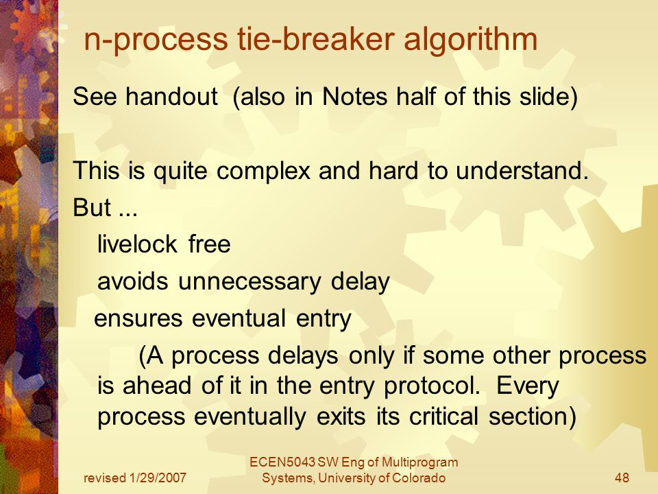 revised 1/29/2007 ECEN5043 SW Eng of Multiprogram Systems, University of Colorado48 n-process tie-breaker algorithm See handout (also in Notes half of this slide) This is quite complex and hard to understand.