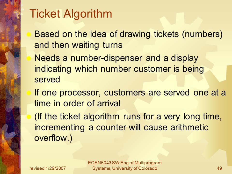revised 1/29/2007 ECEN5043 SW Eng of Multiprogram Systems, University of Colorado49 Ticket Algorithm  Based on the idea of drawing tickets (numbers) and then waiting turns  Needs a number-dispenser and a display indicating which number customer is being served  If one processor, customers are served one at a time in order of arrival  (If the ticket algorithm runs for a very long time, incrementing a counter will cause arithmetic overflow.)