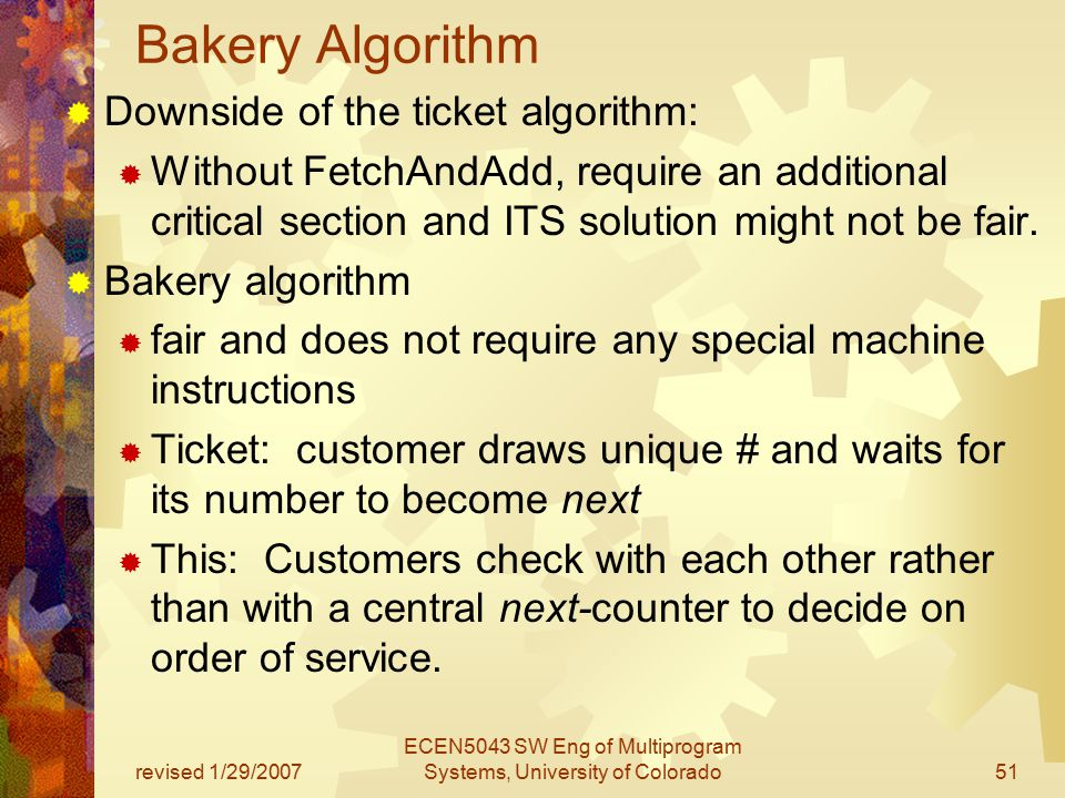 revised 1/29/2007 ECEN5043 SW Eng of Multiprogram Systems, University of Colorado51 Bakery Algorithm  Downside of the ticket algorithm:  Without FetchAndAdd, require an additional critical section and ITS solution might not be fair.