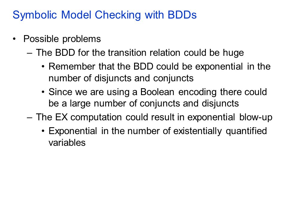 Symbolic Model Checking with BDDs Possible problems –The BDD for the transition relation could be huge Remember that the BDD could be exponential in the number of disjuncts and conjuncts Since we are using a Boolean encoding there could be a large number of conjuncts and disjuncts –The EX computation could result in exponential blow-up Exponential in the number of existentially quantified variables