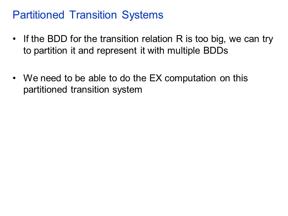 Partitioned Transition Systems If the BDD for the transition relation R is too big, we can try to partition it and represent it with multiple BDDs We