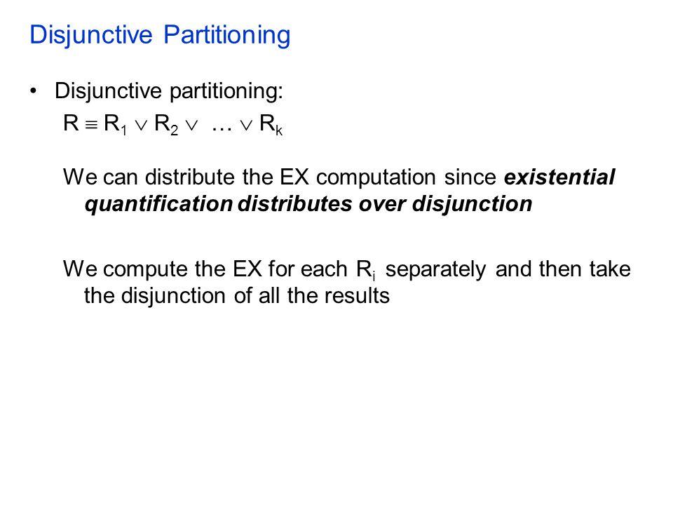 Disjunctive Partitioning Disjunctive partitioning: R  R 1  R 2  …  R k We can distribute the EX computation since existential quantification distr