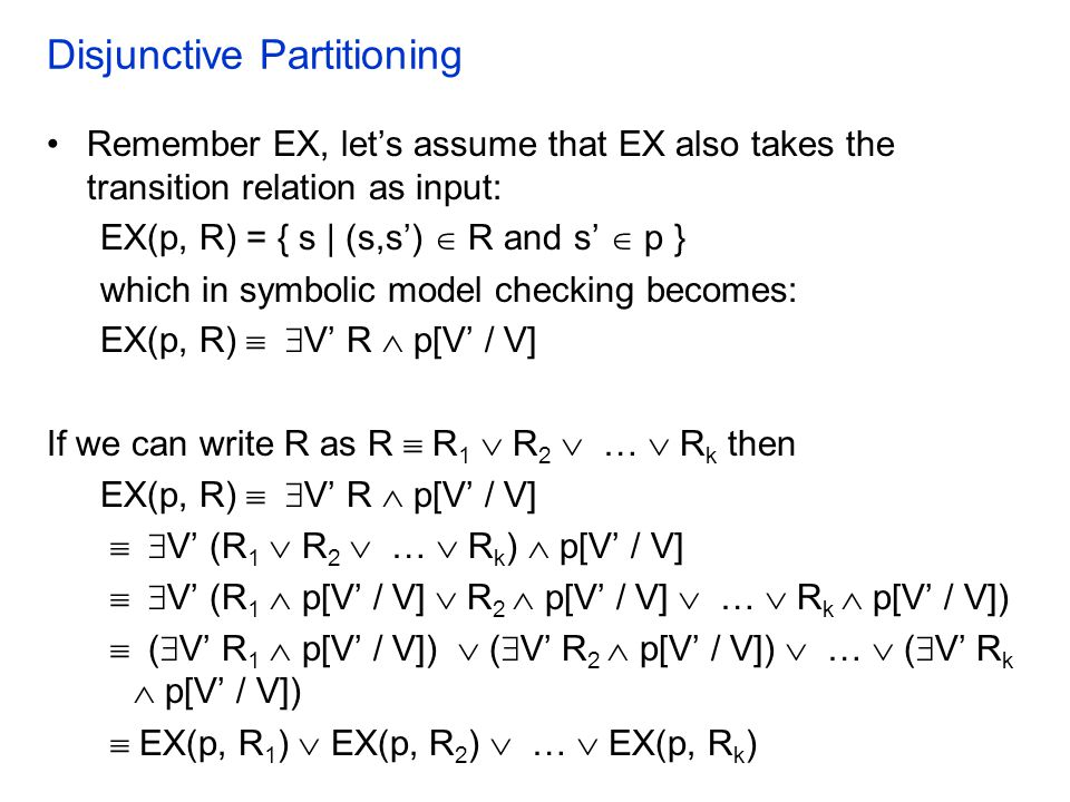 Disjunctive Partitioning Remember EX, let's assume that EX also takes the transition relation as input: EX(p, R) = { s | (s,s')  R and s'  p } which in symbolic model checking becomes: EX(p, R)   V' R  p[V' / V] If we can write R as R  R 1  R 2  …  R k then EX(p, R)   V' R  p[V' / V]   V' (R 1  R 2  …  R k )  p[V' / V]   V' (R 1  p[V' / V]  R 2  p[V' / V]  …  R k  p[V' / V])   (  V' R 1  p[V' / V])  (  V' R 2  p[V' / V])  …  (  V' R k  p[V' / V])  EX(p, R 1 )  EX(p, R 2 )  …  EX(p, R k )
