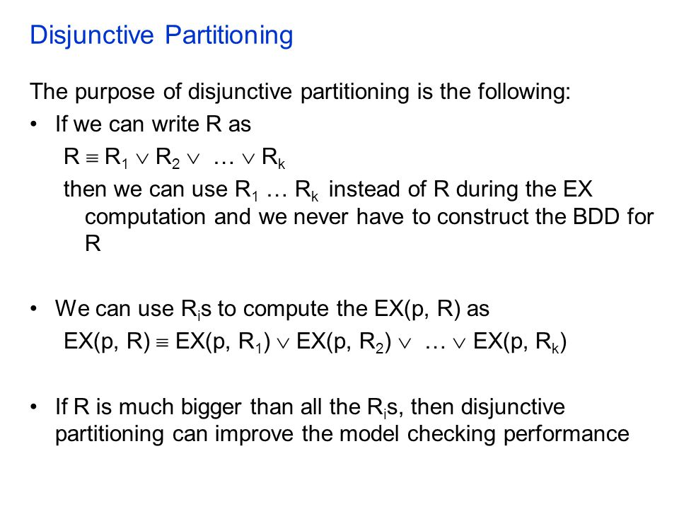 Disjunctive Partitioning The purpose of disjunctive partitioning is the following: If we can write R as R  R 1  R 2  …  R k then we can use R 1 … R k instead of R during the EX computation and we never have to construct the BDD for R We can use R i s to compute the EX(p, R) as EX(p, R)  EX(p, R 1 )  EX(p, R 2 )  …  EX(p, R k ) If R is much bigger than all the R i s, then disjunctive partitioning can improve the model checking performance