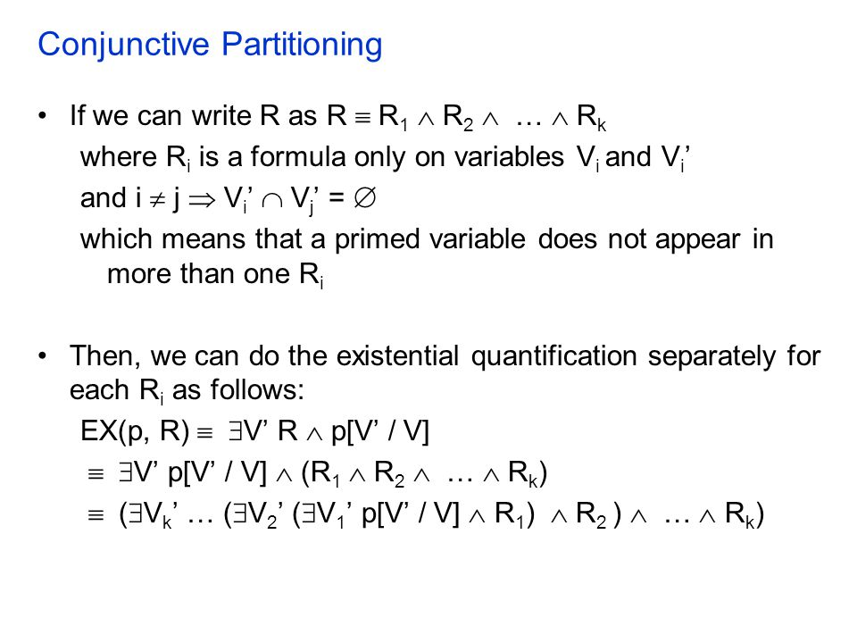 Conjunctive Partitioning If we can write R as R  R 1  R 2  …  R k where R i is a formula only on variables V i and V i ' and i  j  V i '  V j '