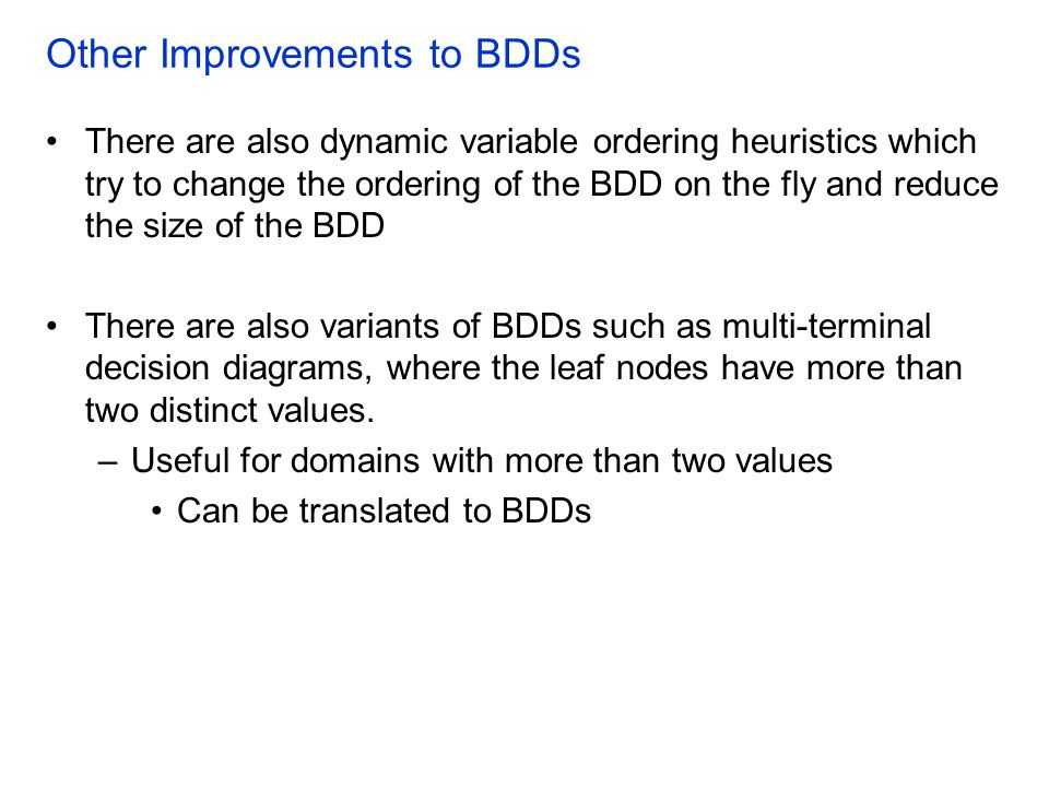 Other Improvements to BDDs There are also dynamic variable ordering heuristics which try to change the ordering of the BDD on the fly and reduce the size of the BDD There are also variants of BDDs such as multi-terminal decision diagrams, where the leaf nodes have more than two distinct values.