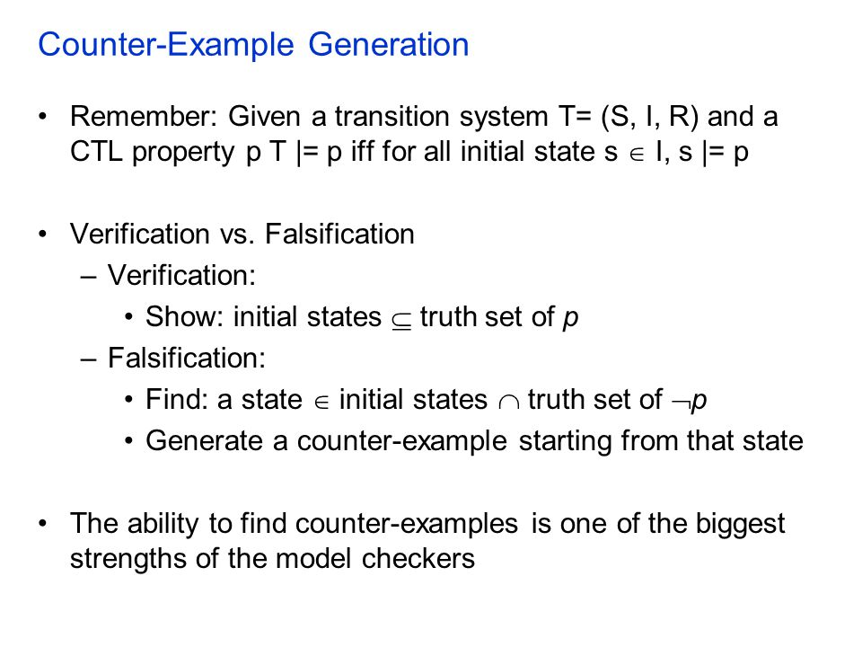 Counter-Example Generation Remember: Given a transition system T= (S, I, R) and a CTL property p T |= p ifffor all initial state s  I, s |= p Verification vs.