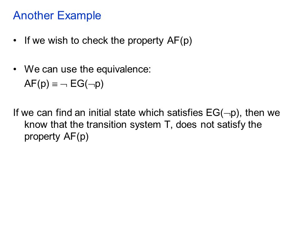 Another Example If we wish to check the property AF(p) We can use the equivalence: AF(p)   EG(  p) If we can find an initial state which satisfies EG(  p), then we know that the transition system T, does not satisfy the property AF(p)