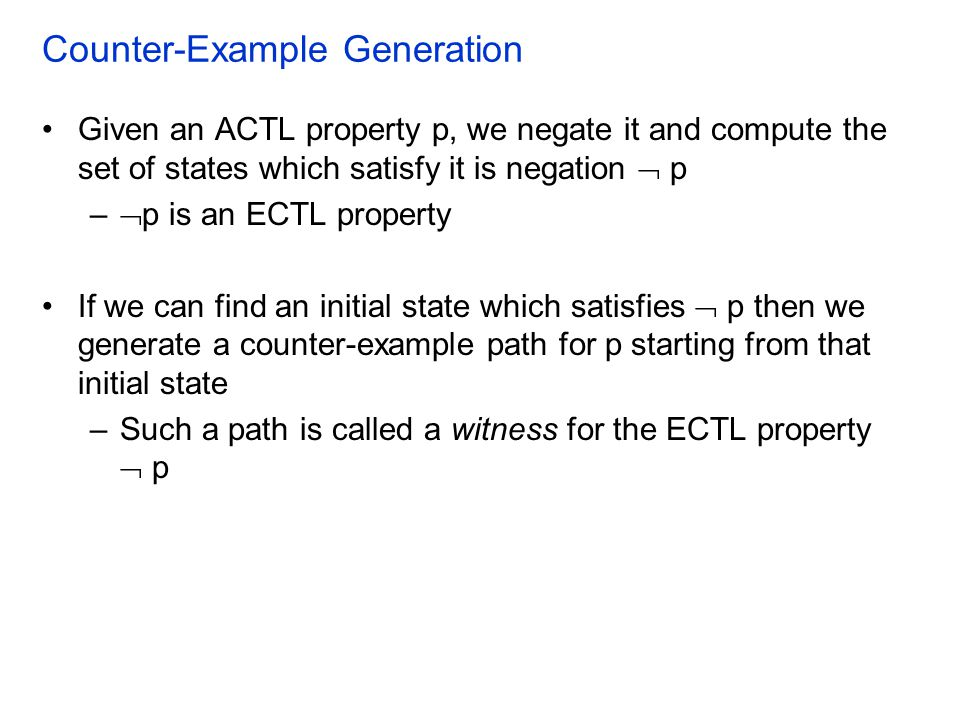 Counter-Example Generation Given an ACTL property p, we negate it and compute the set of states which satisfy it is negation  p –  p is an ECTL prop
