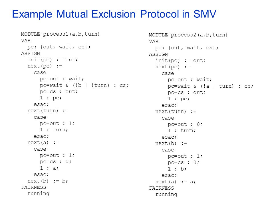Example Mutual Exclusion Protocol in SMV MODULE process1(a,b,turn) VAR pc: {out, wait, cs}; ASSIGN init(pc) := out; next(pc) := case pc=out : wait; pc=wait & (!b | !turn) : cs; pc=cs : out; 1 : pc; esac; next(turn) := case pc=out : 1; 1 : turn; esac; next(a) := case pc=out : 1; pc=cs : 0; 1 : a; esac; next(b) := b; FAIRNESS running MODULE process2(a,b,turn) VAR pc: {out, wait, cs}; ASSIGN init(pc) := out; next(pc) := case pc=out : wait; pc=wait & (!a | turn) : cs; pc=cs : out; 1 : pc; esac; next(turn) := case pc=out : 0; 1 : turn; esac; next(b) := case pc=out : 1; pc=cs : 0; 1 : b; esac; next(a) := a; FAIRNESS running
