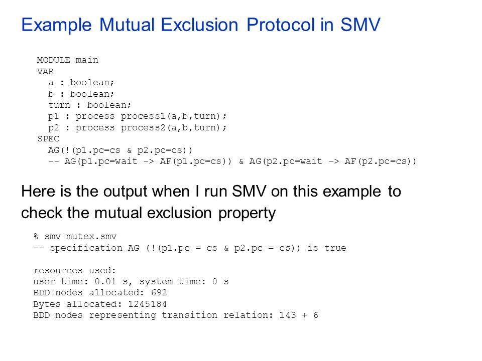 Example Mutual Exclusion Protocol in SMV MODULE main VAR a : boolean; b : boolean; turn : boolean; p1 : process process1(a,b,turn); p2 : process proce