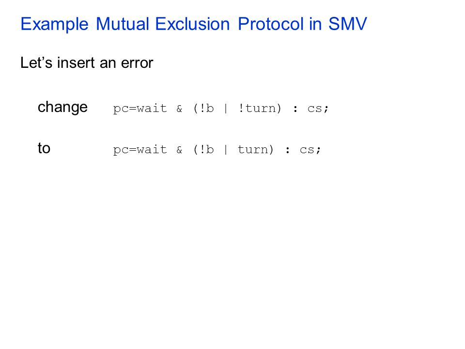 Example Mutual Exclusion Protocol in SMV Let's insert an error change pc=wait & (!b | !turn) : cs; to pc=wait & (!b | turn) : cs;