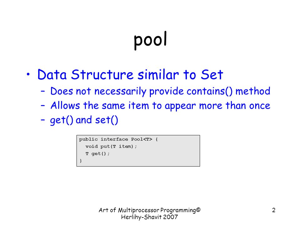 pool Data Structure similar to Set –Does not necessarily provide contains() method –Allows the same item to appear more than once –get() and set() Art of Multiprocessor Programming© Herlihy-Shavit 2007 2 public interface Pool { void put(T item); T get(); }