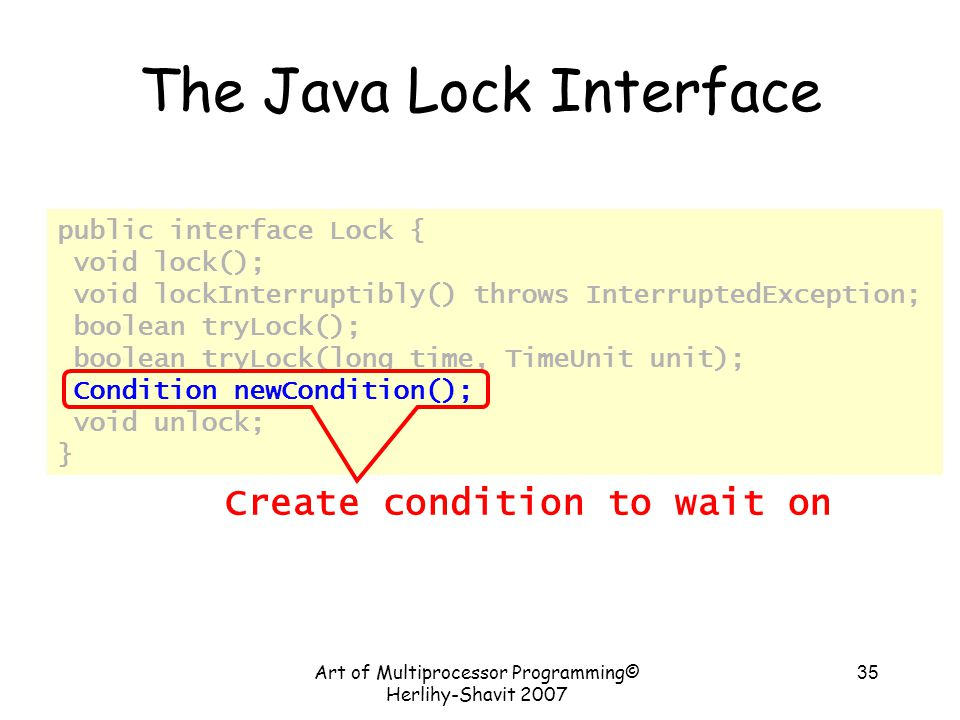 Art of Multiprocessor Programming© Herlihy-Shavit 2007 35 public interface Lock { void lock(); void lockInterruptibly() throws InterruptedException; boolean tryLock(); boolean tryLock(long time, TimeUnit unit); Condition newCondition(); void unlock; } The Java Lock Interface Create condition to wait on