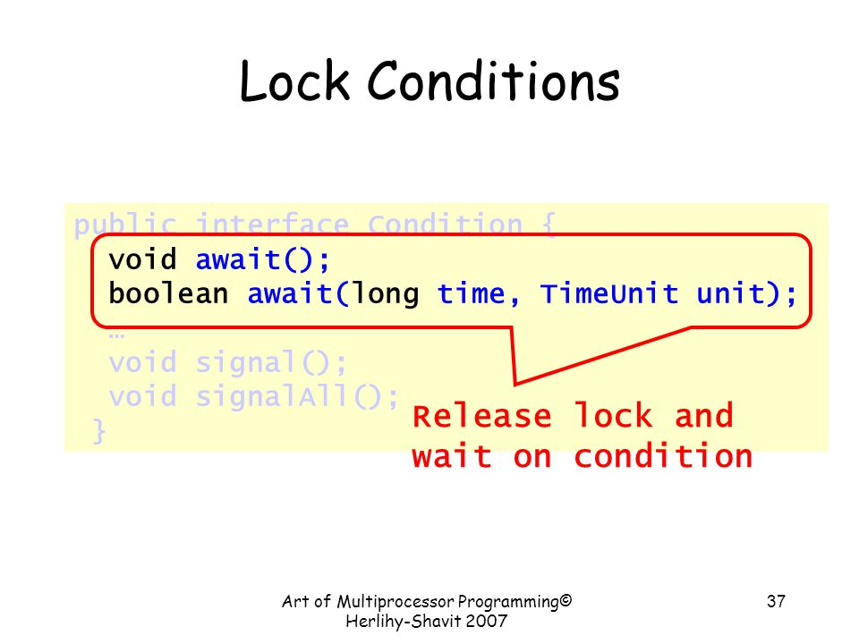 Art of Multiprocessor Programming© Herlihy-Shavit 2007 37 public interface Condition { void await(); boolean await(long time, TimeUnit unit); … void signal(); void signalAll(); } Lock Conditions Release lock and wait on condition