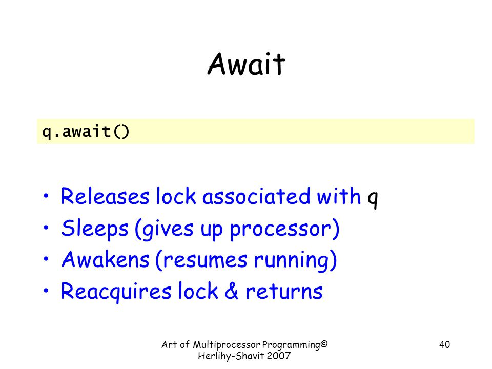 Art of Multiprocessor Programming© Herlihy-Shavit 2007 40 Await Releases lock associated with q Sleeps (gives up processor) Awakens (resumes running) Reacquires lock & returns q.await()