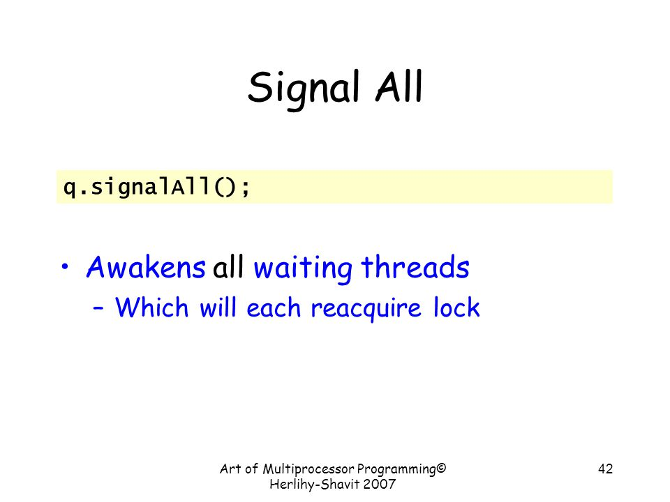 Art of Multiprocessor Programming© Herlihy-Shavit 2007 42 Signal All Awakens all waiting threads –Which will each reacquire lock q.signalAll();