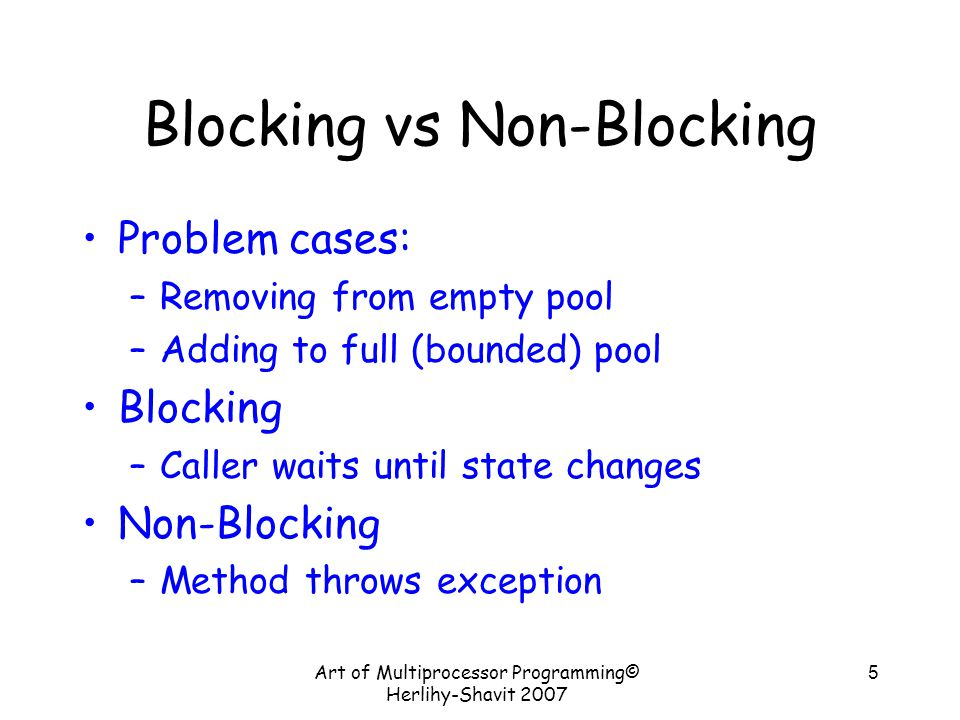 Art of Multiprocessor Programming© Herlihy-Shavit 2007 5 Blocking vs Non-Blocking Problem cases: –Removing from empty pool –Adding to full (bounded) pool Blocking –Caller waits until state changes Non-Blocking –Method throws exception