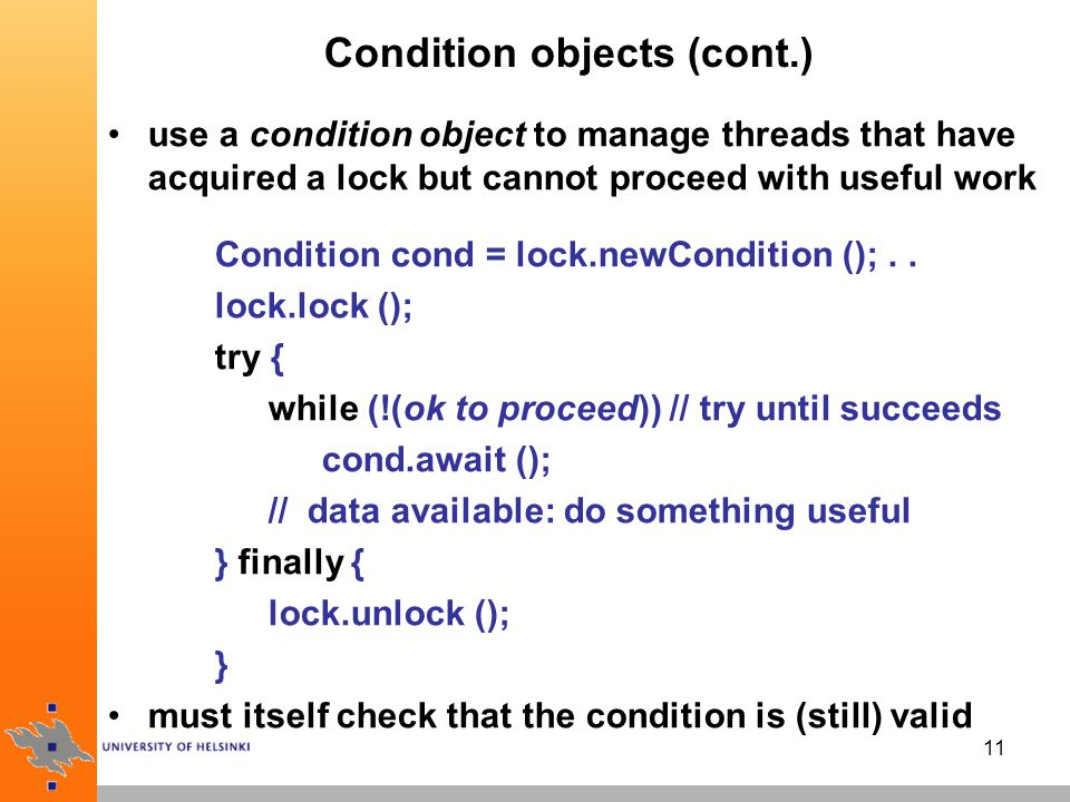 11 Condition objects (cont.) use a condition object to manage threads that have acquired a lock but cannot proceed with useful work Condition cond = lock.newCondition ();..