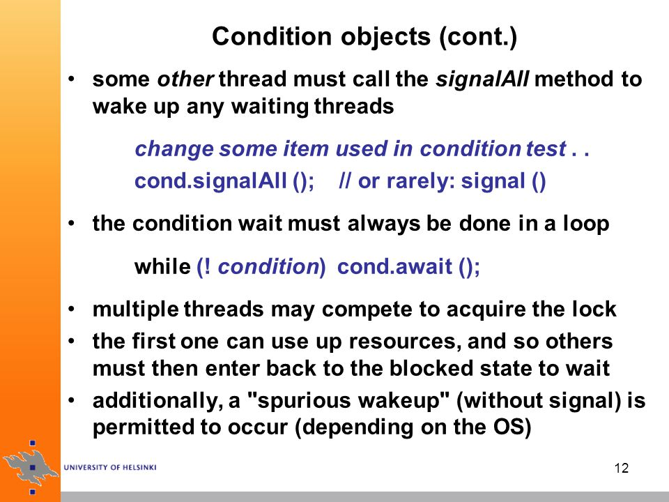 12 Condition objects (cont.) some other thread must call the signalAll method to wake up any waiting threads change some item used in condition test..