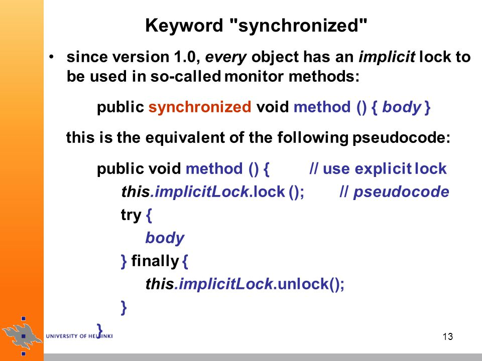 13 Keyword synchronized since version 1.0, every object has an implicit lock to be used in so-called monitor methods: public synchronized void method () { body } this is the equivalent of the following pseudocode: public void method () { // use explicit lock this.implicitLock.lock (); // pseudocode try { body } finally { this.implicitLock.unlock(); }
