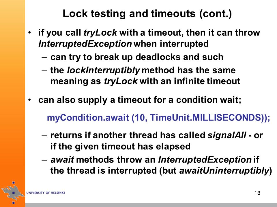 18 Lock testing and timeouts (cont.) if you call tryLock with a timeout, then it can throw InterruptedException when interrupted –can try to break up deadlocks and such –the lockInterruptibly method has the same meaning as tryLock with an infinite timeout can also supply a timeout for a condition wait; myCondition.await (10, TimeUnit.MILLISECONDS)); –returns if another thread has called signalAll - or if the given timeout has elapsed –await methods throw an InterruptedException if the thread is interrupted (but awaitUninterruptibly)