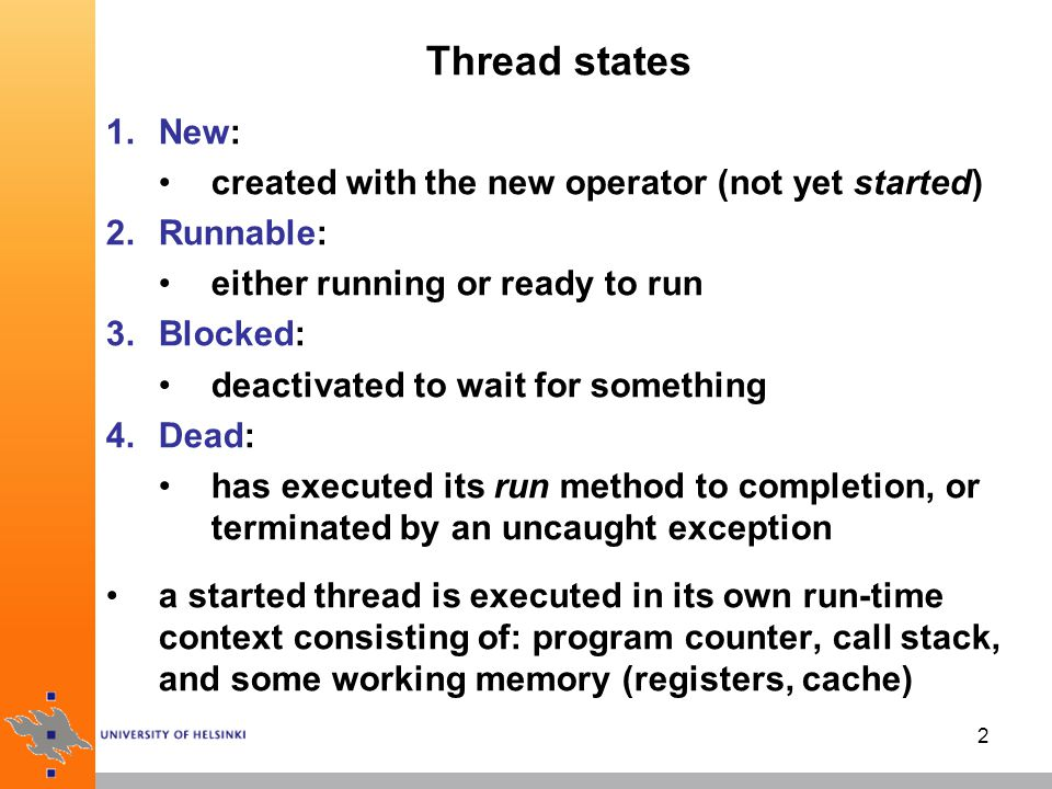 2 Thread states 1.New: created with the new operator (not yet started) 2.Runnable: either running or ready to run 3.Blocked: deactivated to wait for something 4.Dead: has executed its run method to completion, or terminated by an uncaught exception a started thread is executed in its own run-time context consisting of: program counter, call stack, and some working memory (registers, cache)