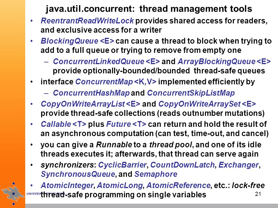 21 java.util.concurrent: thread management tools ReentrantReadWriteLock provides shared access for readers, and exclusive access for a writer BlockingQueue can cause a thread to block when trying to add to a full queue or trying to remove from empty one –ConcurrentLinkedQueue and ArrayBlockingQueue provide optionally-bounded/bounded thread-safe queues interface ConcurrentMap implemented efficiently by –ConcurrentHashMap and ConcurrentSkipListMap CopyOnWriteArrayList and CopyOnWriteArraySet provide thread-safe collections (reads outnumber mutations) Callable plus Future can return and hold the result of an asynchronous computation (can test, time-out, and cancel) you can give a Runnable to a thread pool, and one of its idle threads executes it; afterwards, that thread can serve again synchronizers: CyclicBarrier, CountDownLatch, Exchanger, SynchronousQueue, and Semaphore AtomicInteger, AtomicLong, AtomicReference, etc.: lock-free thread-safe programming on single variables