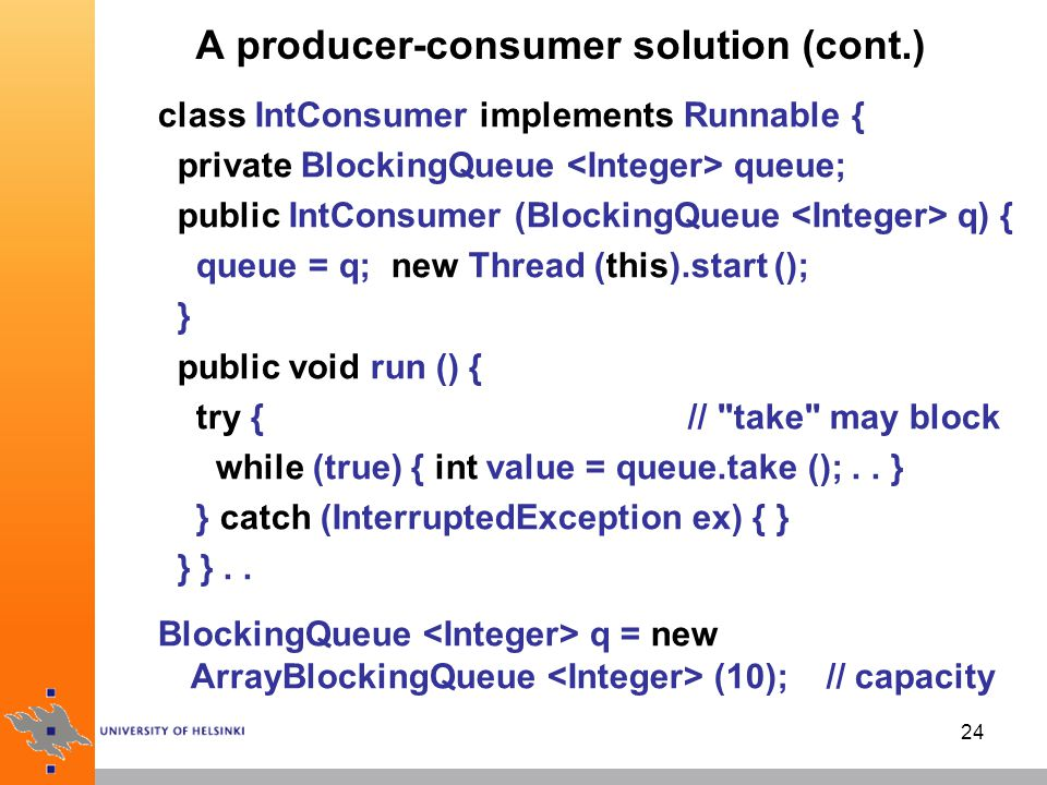 24 A producer-consumer solution (cont.) class IntConsumer implements Runnable { private BlockingQueue queue; public IntConsumer (BlockingQueue q) { queue = q; new Thread (this).start (); } public void run () { try { // take may block while (true) { int value = queue.take ();..