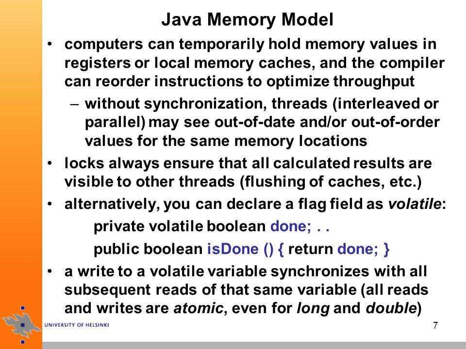 7 Java Memory Model computers can temporarily hold memory values in registers or local memory caches, and the compiler can reorder instructions to optimize throughput –without synchronization, threads (interleaved or parallel) may see out-of-date and/or out-of-order values for the same memory locations locks always ensure that all calculated results are visible to other threads (flushing of caches, etc.) alternatively, you can declare a flag field as volatile: private volatile boolean done;..