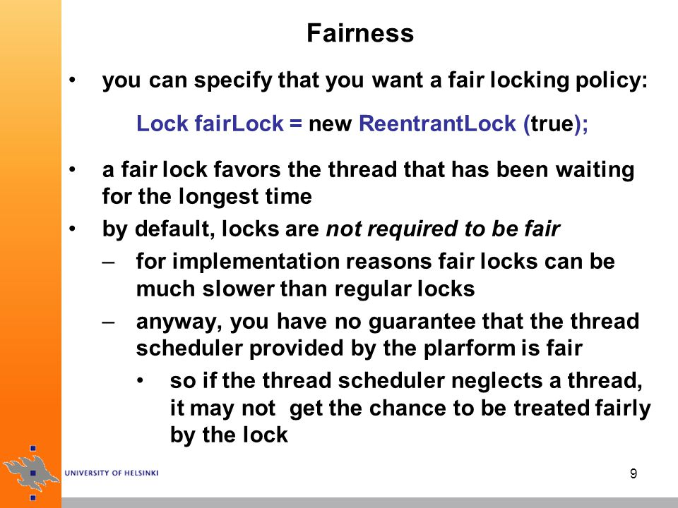 9 Fairness you can specify that you want a fair locking policy: Lock fairLock = new ReentrantLock (true); a fair lock favors the thread that has been waiting for the longest time by default, locks are not required to be fair –for implementation reasons fair locks can be much slower than regular locks –anyway, you have no guarantee that the thread scheduler provided by the plarform is fair so if the thread scheduler neglects a thread, it may not get the chance to be treated fairly by the lock