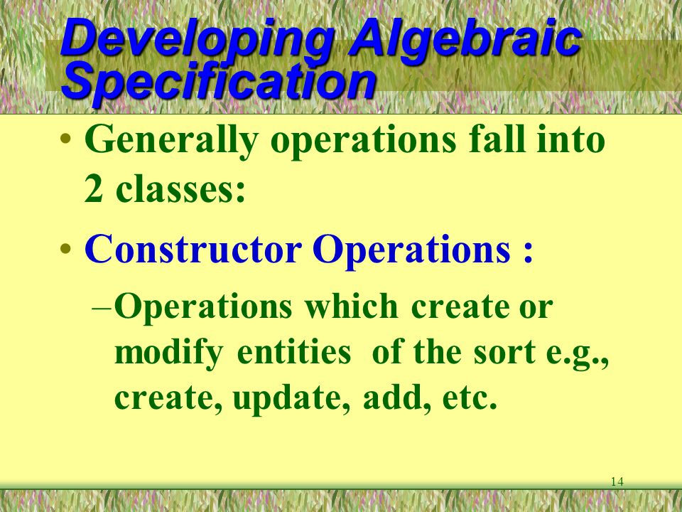 14 Developing Algebraic Specification Generally operations fall into 2 classes: Constructor Operations : –Operations which create or modify entities o
