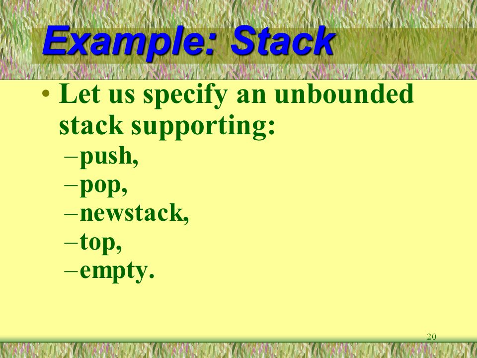 20 Example: Stack Let us specify an unbounded stack supporting: –push, –pop, –newstack, –top, –empty.