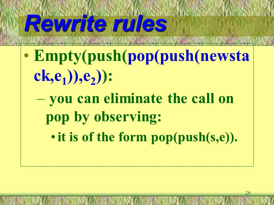 26 Rewrite rules Empty(push(pop(push(newsta ck,e 1 )),e 2 )): – you can eliminate the call on pop by observing: it is of the form pop(push(s,e)).