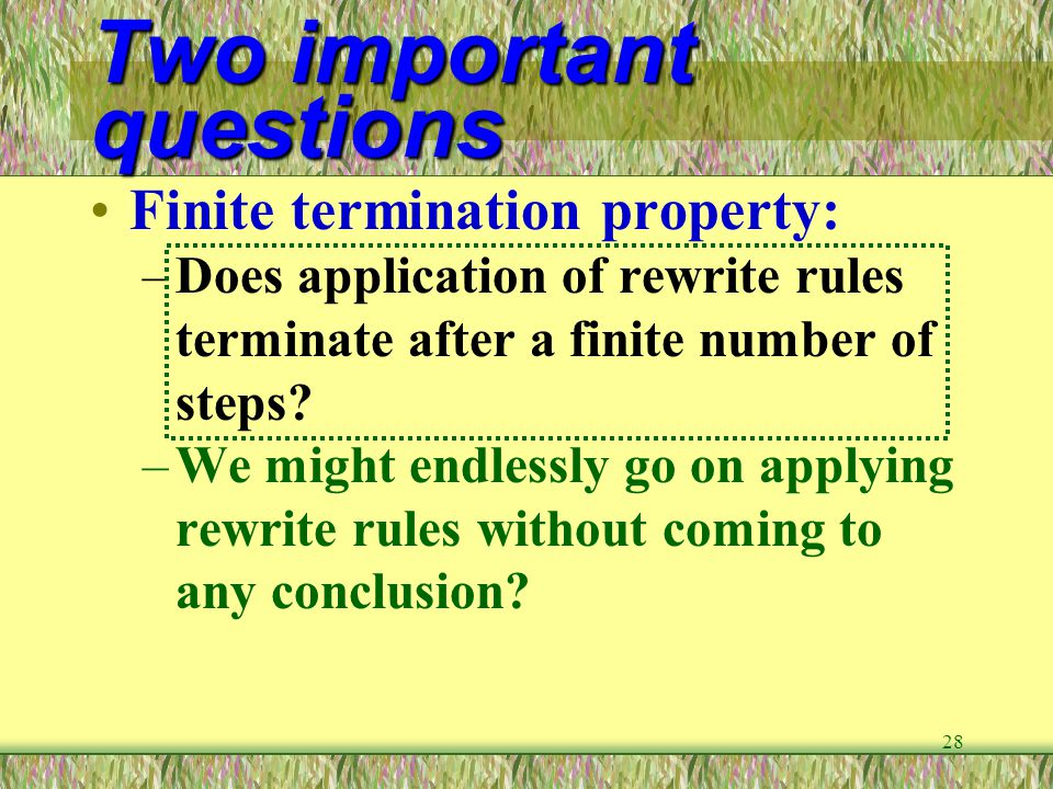 28 Two important questions Finite termination property: –Does application of rewrite rules terminate after a finite number of steps? –We might endless