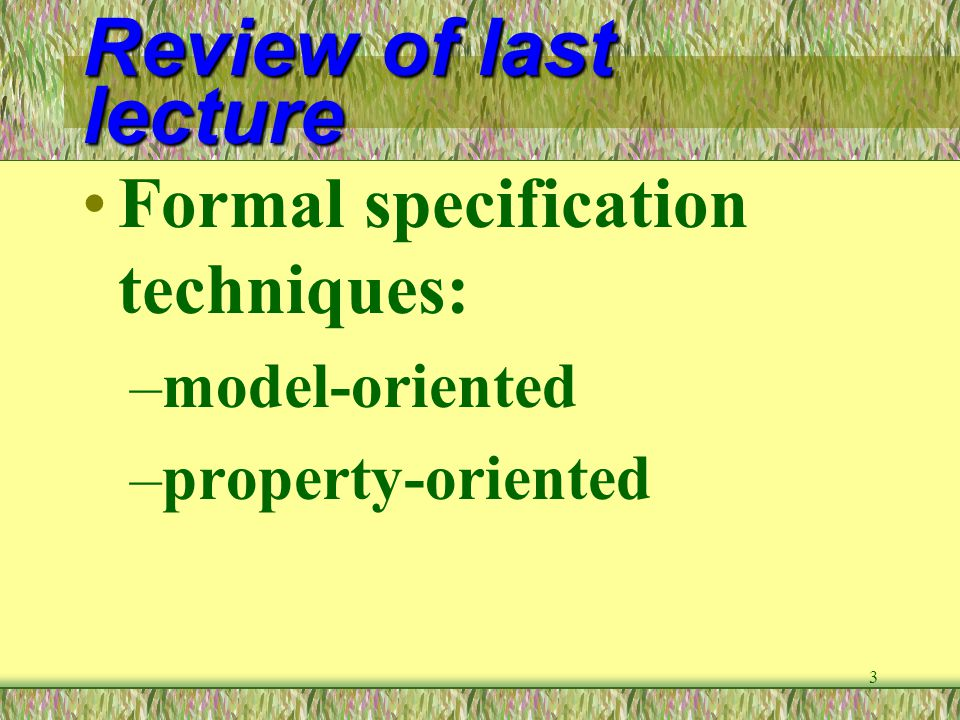 4 Review of last lecture Property-oriented techniques: –axiomatic specification –algebraic specification Model-oriented techniques: –Z, VDM, Petri net, State machine, etc.