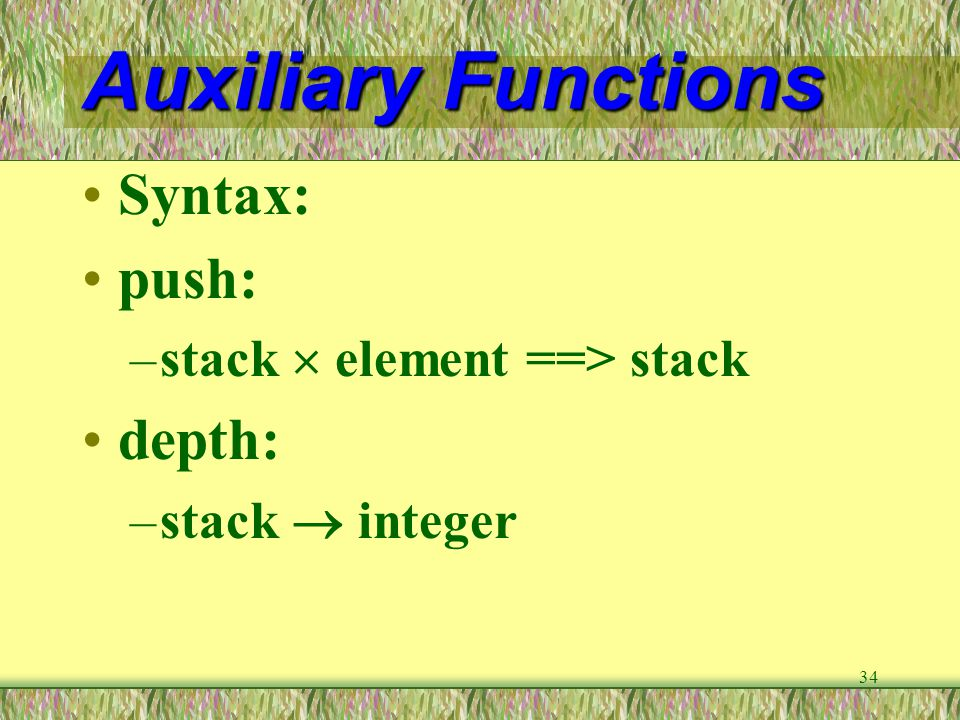 34 Auxiliary Functions Syntax: push: –stack  element ==> stack depth: –stack  integer
