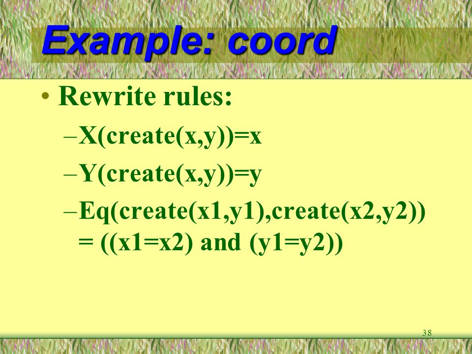 38 Example: coord Rewrite rules: –X(create(x,y))=x –Y(create(x,y))=y –Eq(create(x1,y1),create(x2,y2)) = ((x1=x2) and (y1=y2))