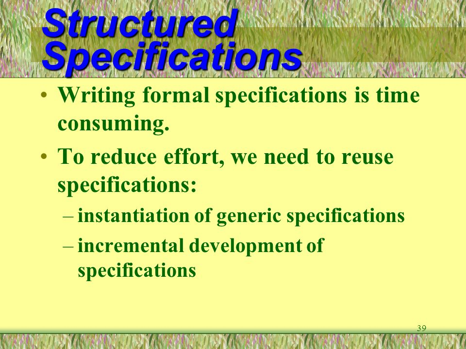 39 Structured Specifications Writing formal specifications is time consuming. To reduce effort, we need to reuse specifications: –instantiation of gen