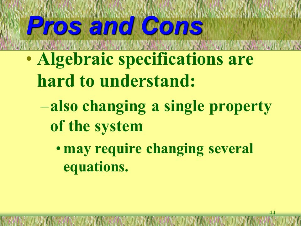 44 Pros and Cons Algebraic specifications are hard to understand: –also changing a single property of the system may require changing several equation