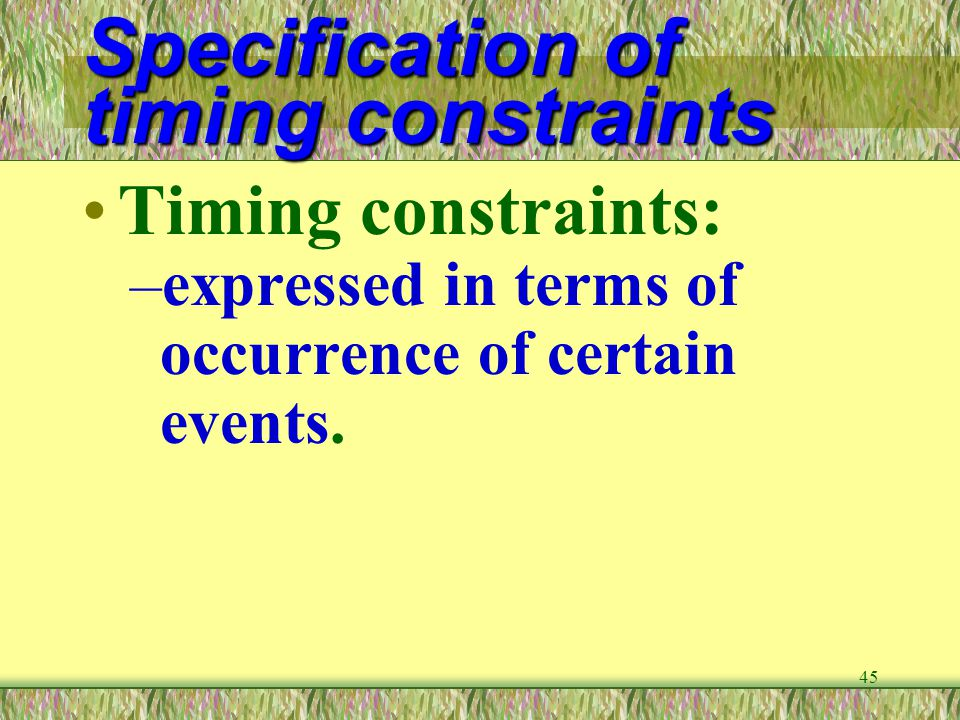 45 Specification of timing constraints Timing constraints: –expressed in terms of occurrence of certain events.