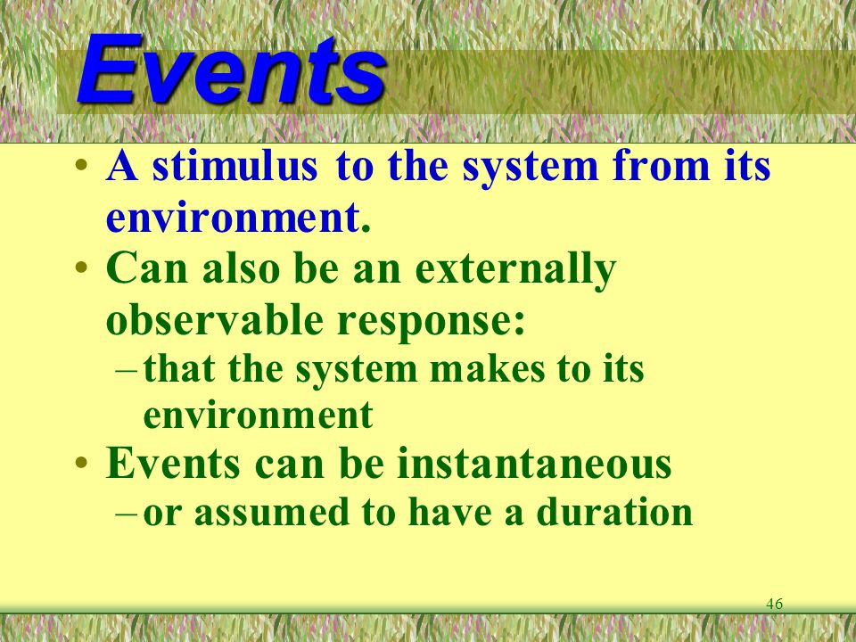 46 Events A stimulus to the system from its environment. Can also be an externally observable response: –that the system makes to its environment Even