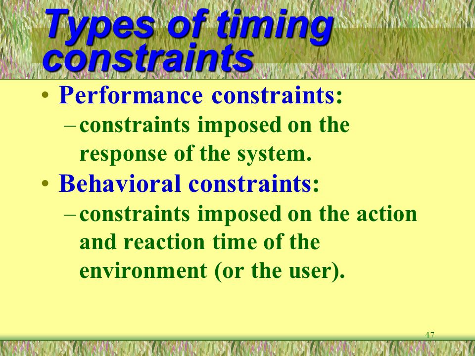 47 Types of timing constraints Performance constraints: –constraints imposed on the response of the system. Behavioral constraints: –constraints impos