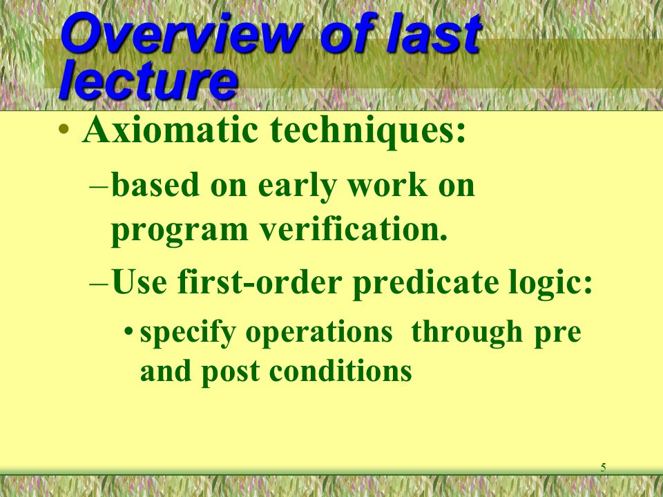 6 Review of last lecture Algebraic technique: –data types are viewed as heterogeneous algebra –axioms are used to state properties of data type operations